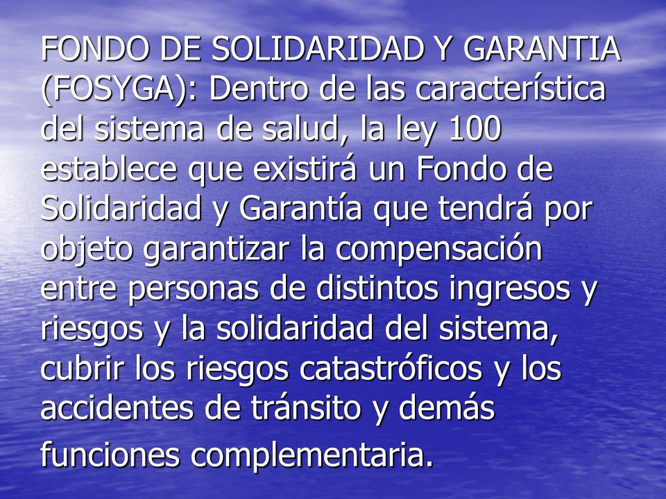 FONDO DE SOLIDARIDAD Y GARANTIA (FOSYGA): Dentro de las característica del sistema de salud, la ley 100 establece que existirá un Fondo de Solidaridad