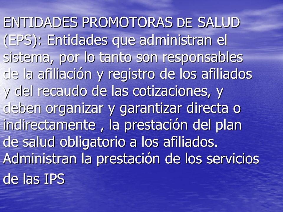 ENTIDADES PROMOTORAS DE SALUD (EPS): Entidades que administran el sistema, por lo tanto son responsables de la afiliación y registro de los afiliados
