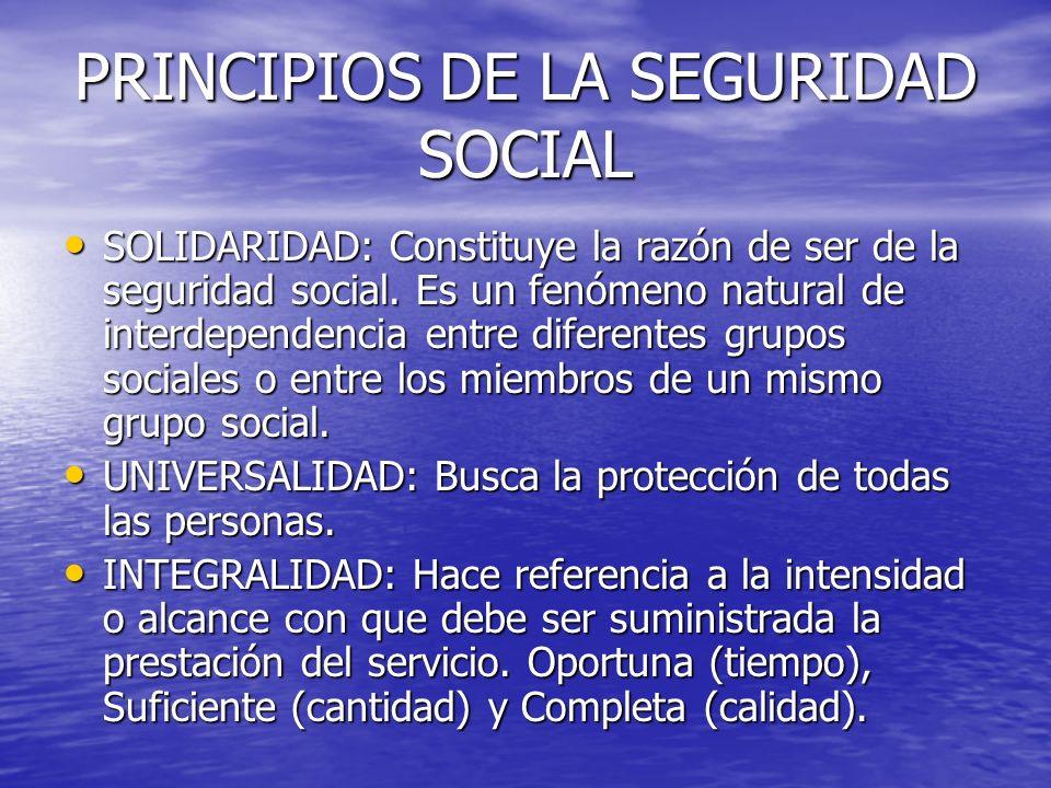 PRINCIPIOS DE LA SEGURIDAD SOCIAL SOLIDARIDAD: Constituye la razón de ser de la seguridad social. Es un fenómeno natural de interdependencia entre dif
