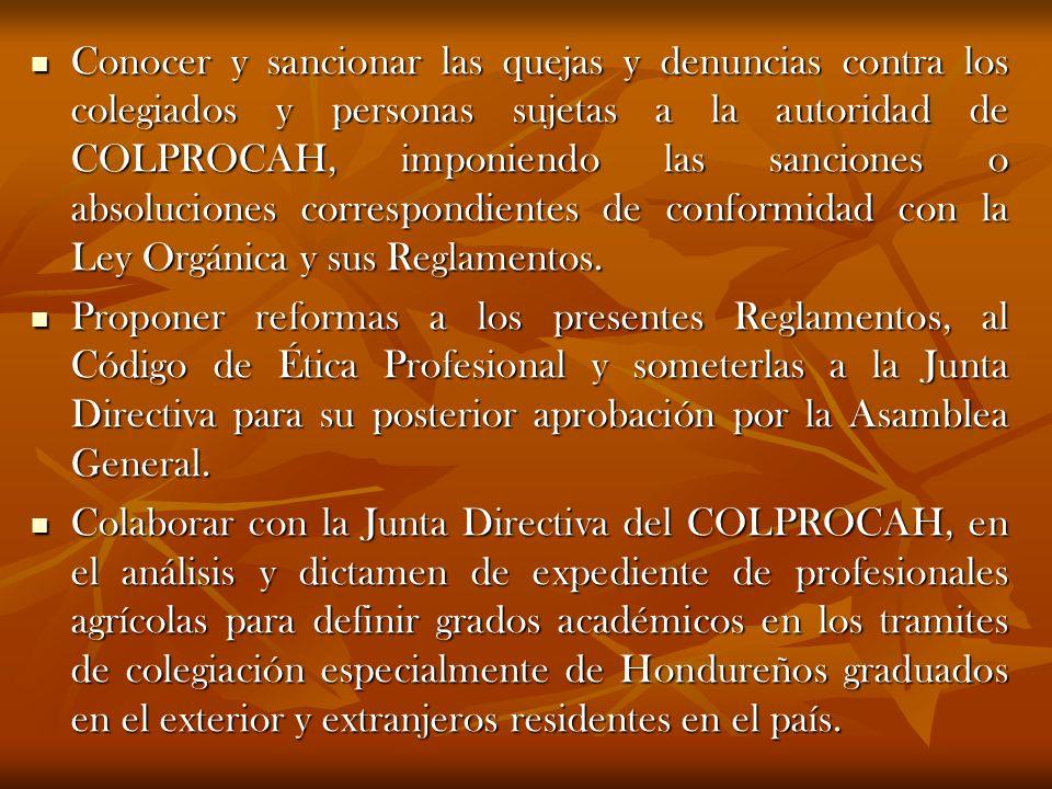 Conocer y sancionar las quejas y denuncias contra los colegiados y personas sujetas a la autoridad de COLPROCAH, imponiendo las sanciones o absolucion