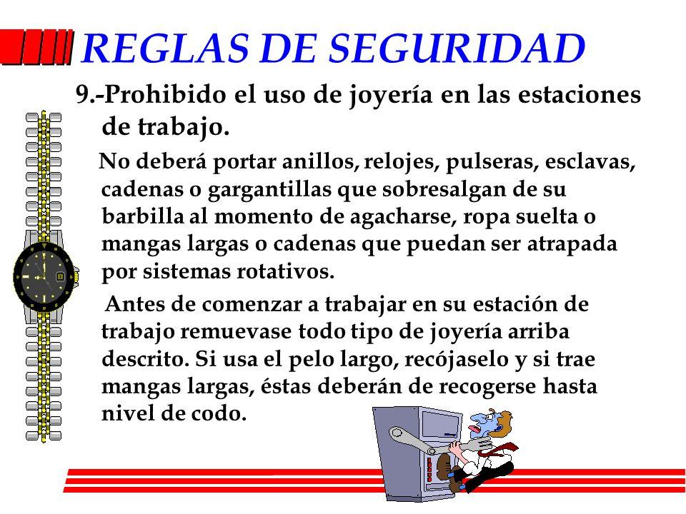 REGLAS DE SEGURIDAD 9.-Prohibido el uso de joyería en las estaciones de trabajo. No deberá portar anillos, relojes, pulseras, esclavas, cadenas o garg