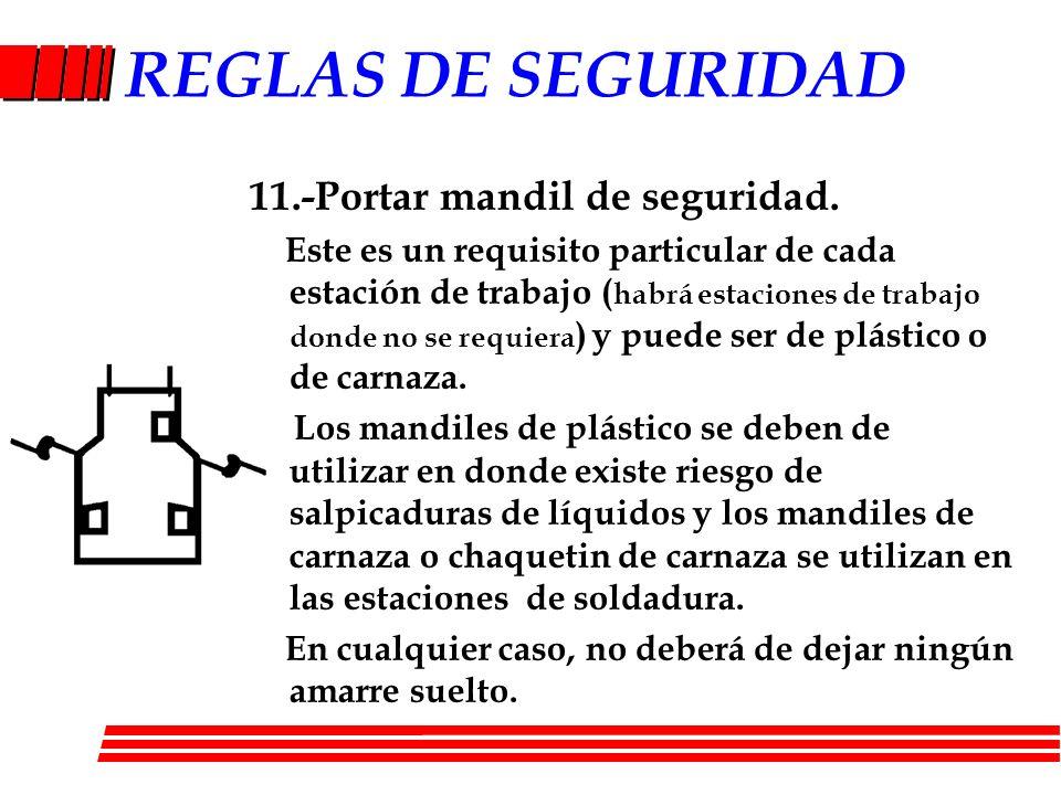 REGLAS DE SEGURIDAD 11.-Portar mandil de seguridad. Este es un requisito particular de cada estación de trabajo ( habrá estaciones de trabajo donde no