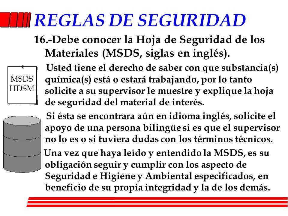 REGLAS DE SEGURIDAD 16.-Debe conocer la Hoja de Seguridad de los Materiales (MSDS, siglas en inglés). Usted tiene el derecho de saber con que substanc