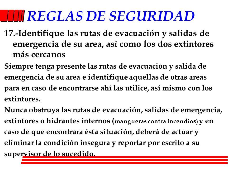 REGLAS DE SEGURIDAD 17.-Identifique las rutas de evacuación y salidas de emergencia de su area, así como los dos extintores más cercanos Siempre tenga