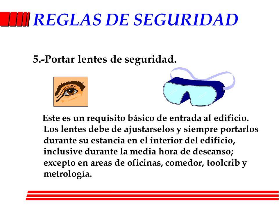 REGLAS DE SEGURIDAD 5.-Portar lentes de seguridad. Este es un requisito básico de entrada al edificio. Los lentes debe de ajustarselos y siempre porta