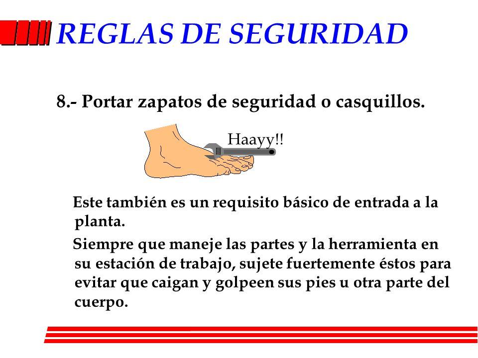 REGLAS DE SEGURIDAD 8.- Portar zapatos de seguridad o casquillos. Este también es un requisito básico de entrada a la planta. Siempre que maneje las p