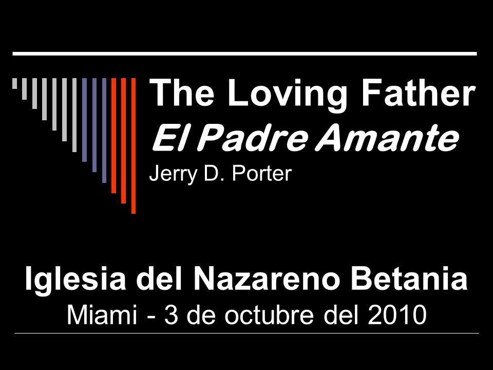 The Loving Father El Padre Amante Jerry D. Porter Iglesia del Nazareno Betania Miami - 3 de octubre del 2010