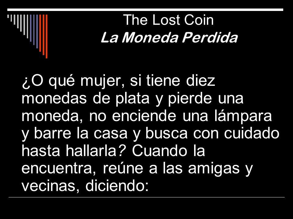 The Lost Coin La Moneda Perdida ¿O qué mujer, si tiene diez monedas de plata y pierde una moneda, no enciende una lámpara y barre la casa y busca con