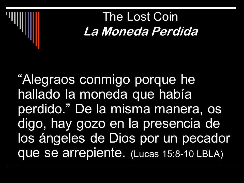 Alegraos conmigo porque he hallado la moneda que había perdido. De la misma manera, os digo, hay gozo en la presencia de los ángeles de Dios por un pe
