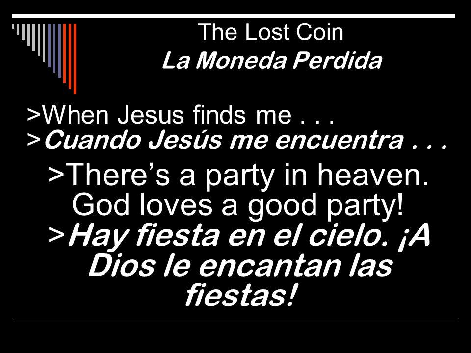 >When Jesus finds me... > Cuando Jesús me encuentra... >Theres a party in heaven. God loves a good party! > Hay fiesta en el cielo. ¡A Dios le encanta