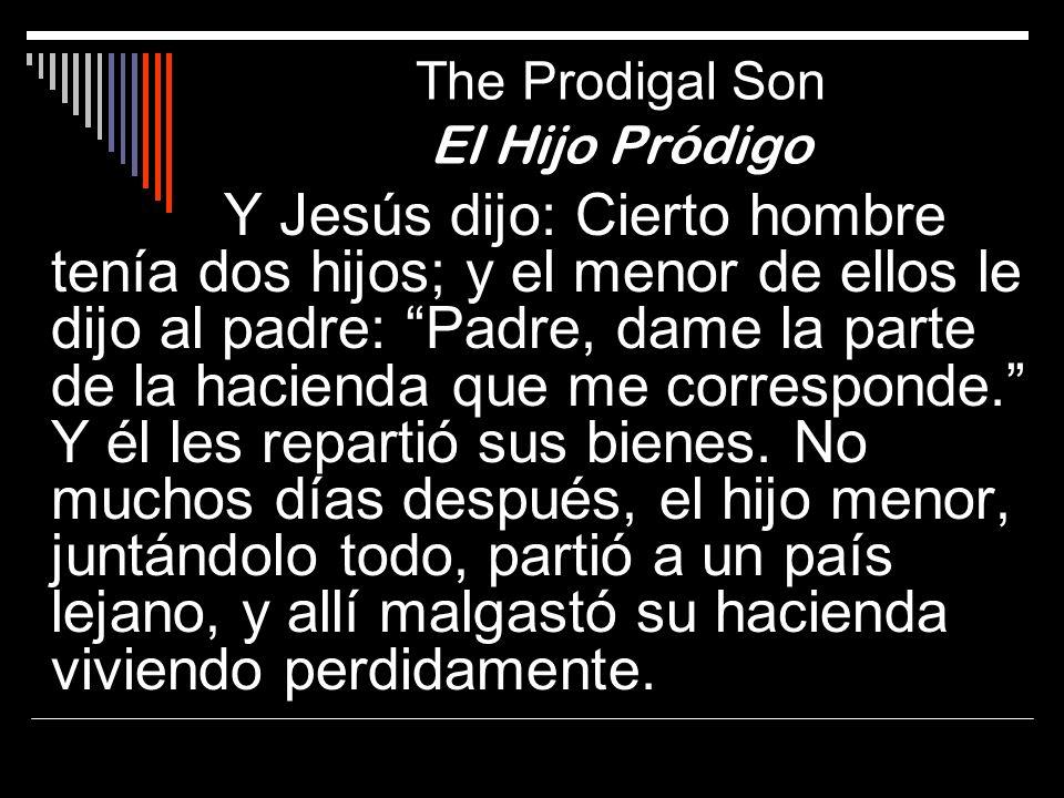 The Prodigal Son El Hijo Pródigo Y Jesús dijo: Cierto hombre tenía dos hijos; y el menor de ellos le dijo al padre: Padre, dame la parte de la haciend