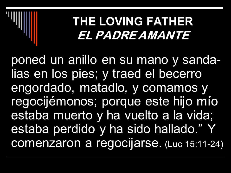 THE LOVING FATHER EL PADRE AMANTE poned un anillo en su mano y sanda- lias en los pies; y traed el becerro engordado, matadlo, y comamos y regocijémon