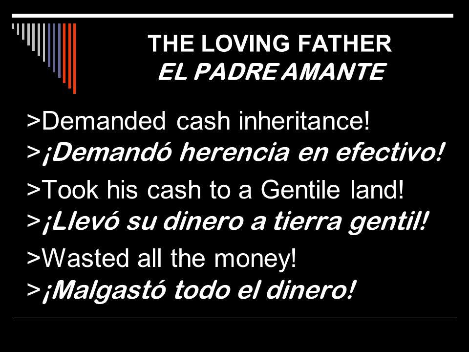 >Demanded cash inheritance! > ¡Demandó herencia en efectivo! >Took his cash to a Gentile land! > ¡Llevó su dinero a tierra gentil! >Wasted all the mon