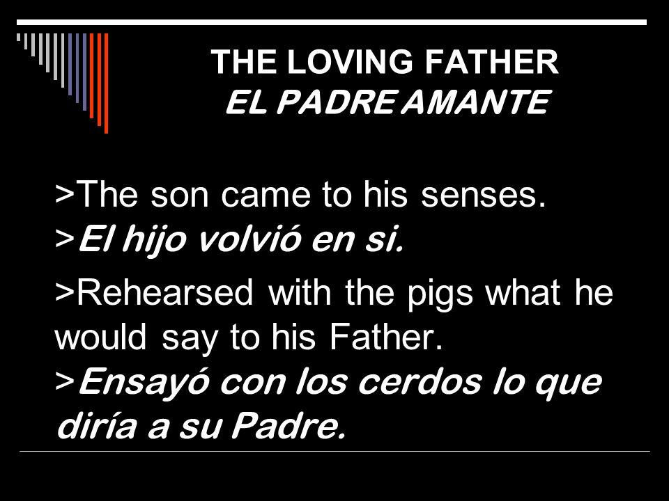 >The son came to his senses. > El hijo volvió en si. >Rehearsed with the pigs what he would say to his Father. > Ensayó con los cerdos lo que diría a
