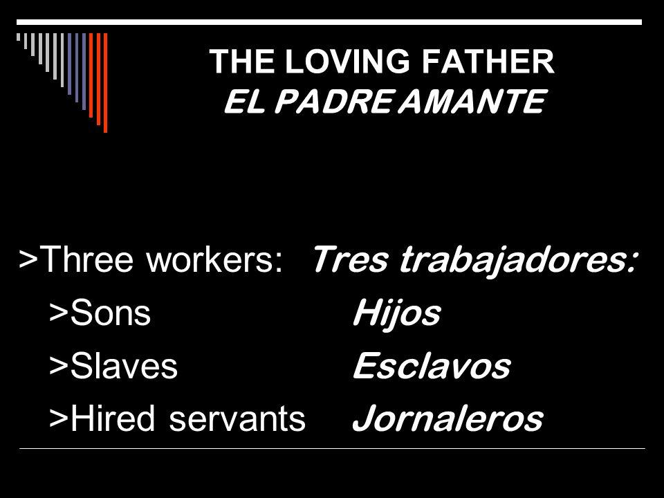 >Three workers: Tres trabajadores: >Sons Hijos >Slaves Esclavos >Hired servants Jornaleros THE LOVING FATHER EL PADRE AMANTE