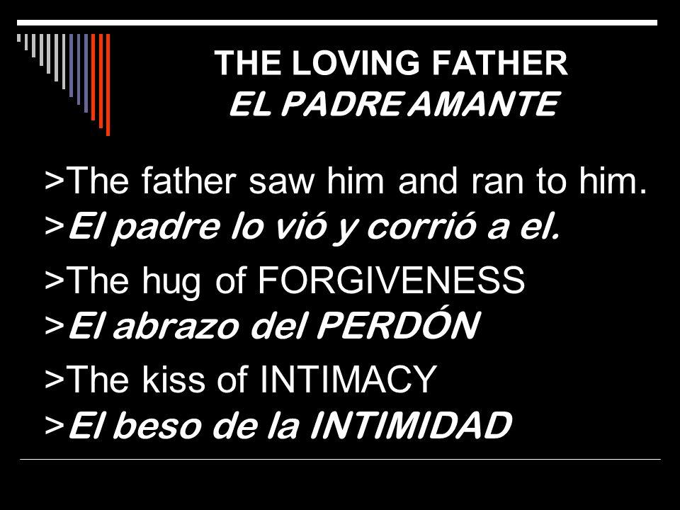 >The father saw him and ran to him. > El padre lo vió y corrió a el. >The hug of FORGIVENESS > El abrazo del PERDÓN >The kiss of INTIMACY > El beso de