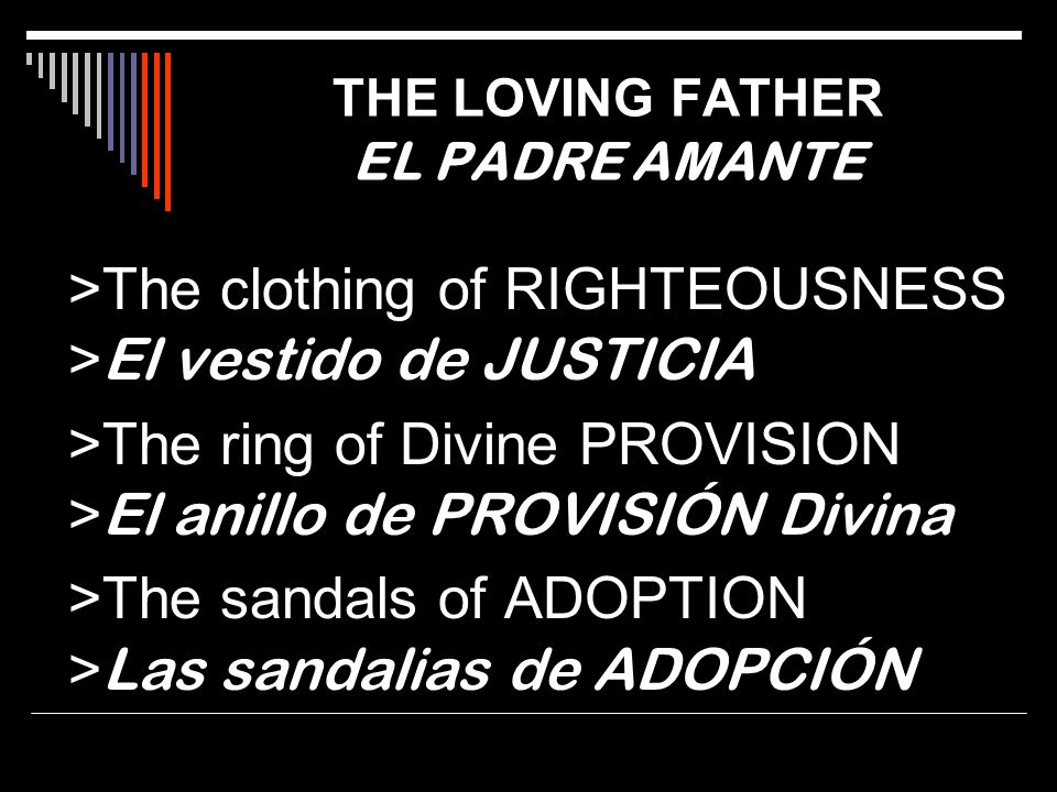 >The clothing of RIGHTEOUSNESS > El vestido de JUSTICIA >The ring of Divine PROVISION > El anillo de PROVISIÓN Divina >The sandals of ADOPTION > Las s
