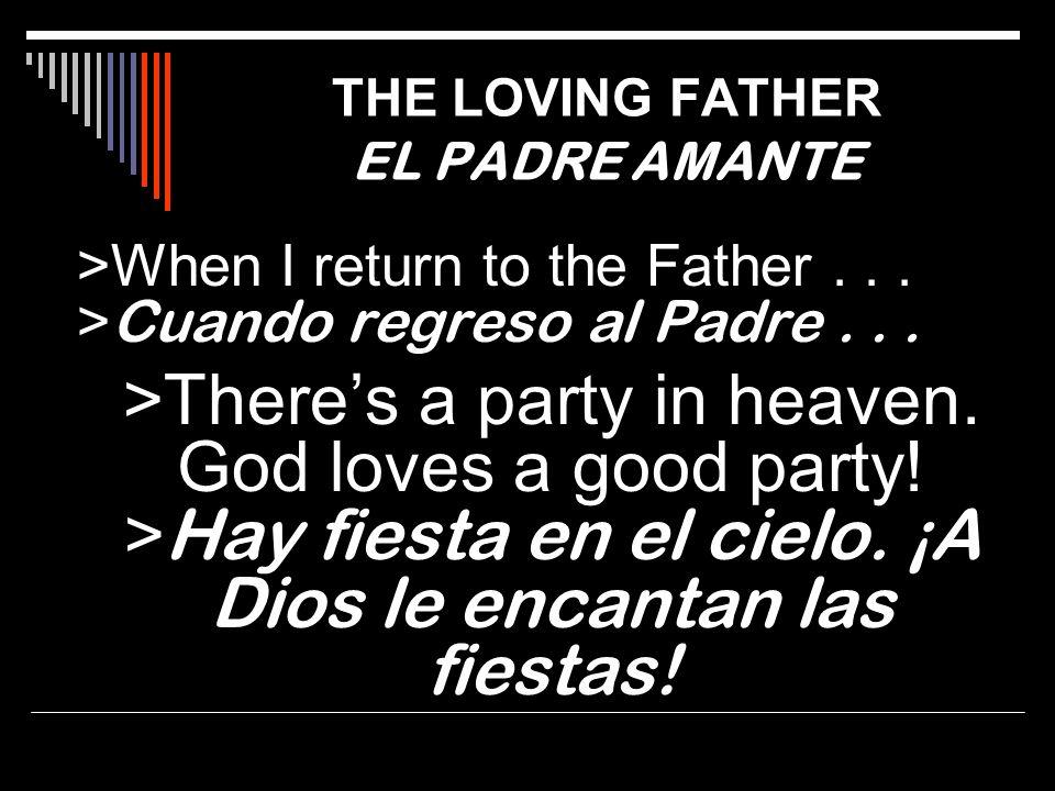 >When I return to the Father... > Cuando regreso al Padre... >Theres a party in heaven. God loves a good party! > Hay fiesta en el cielo. ¡A Dios le e