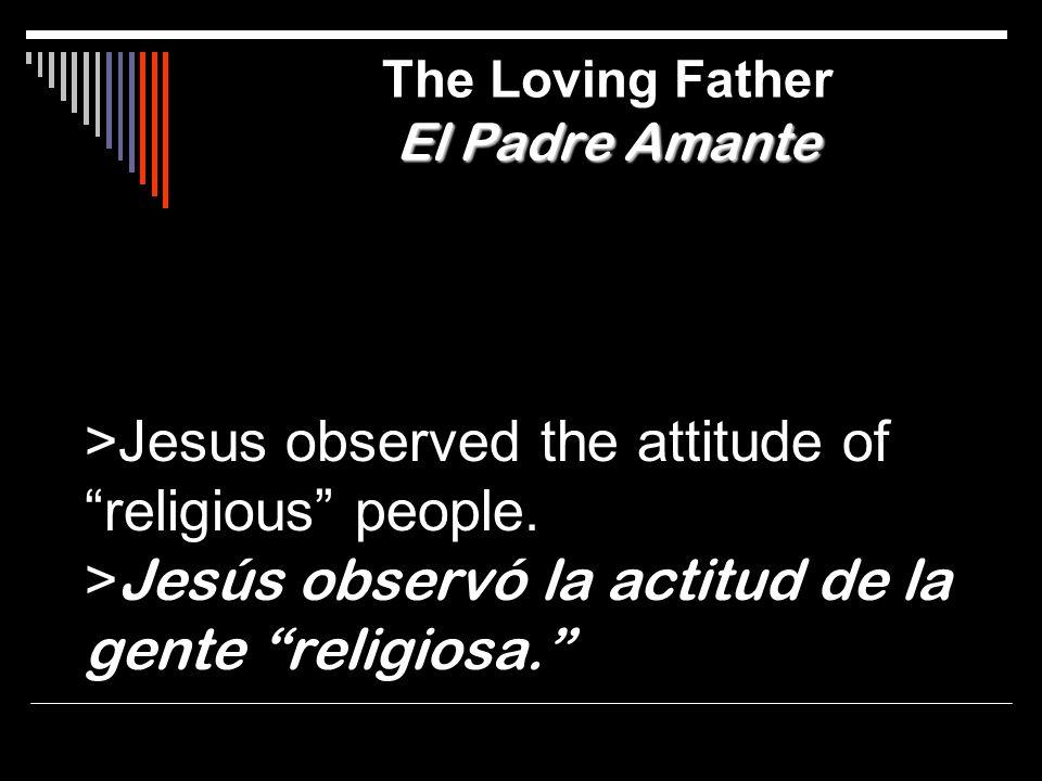 >Jesus observed the attitude of religious people. > Jesús observó la actitud de la gente religiosa. El Padre Amante The Loving Father El Padre Amante
