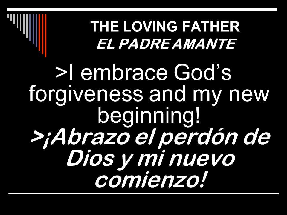 >I embrace Gods forgiveness and my new beginning! >¡Abrazo el perdón de Dios y mi nuevo comienzo! THE LOVING FATHER EL PADRE AMANTE