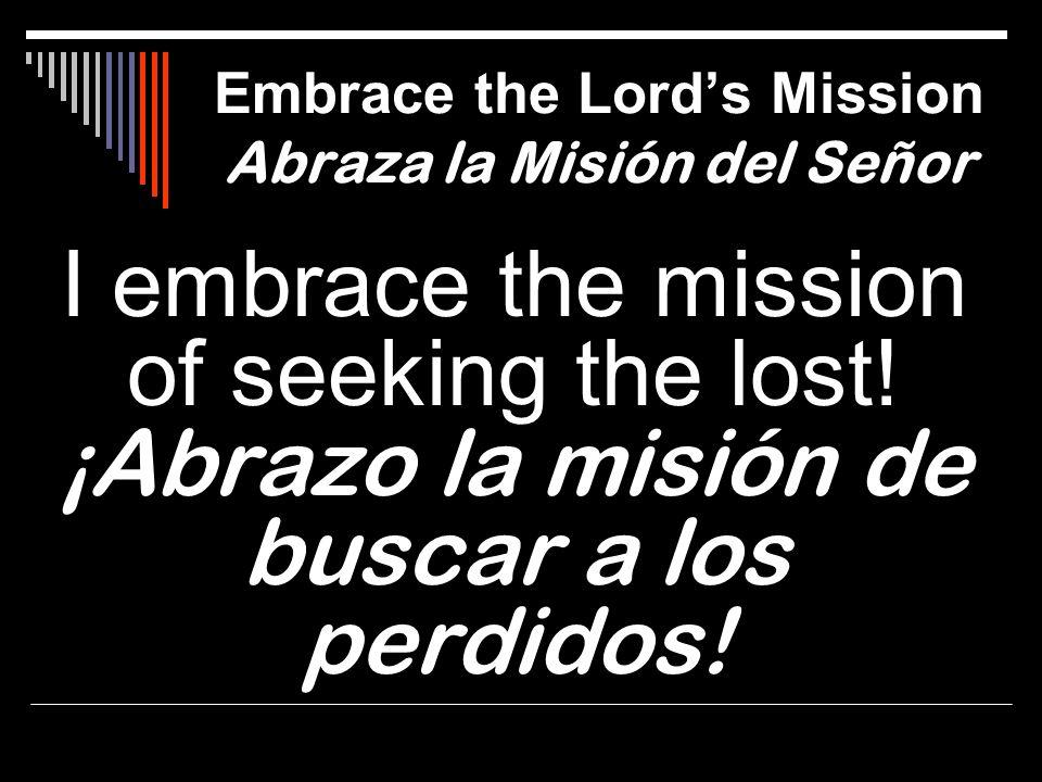 I embrace the mission of seeking the lost! ¡Abrazo la misión de buscar a los perdidos! Embrace the Lords Mission Abraza la Misión del Señor