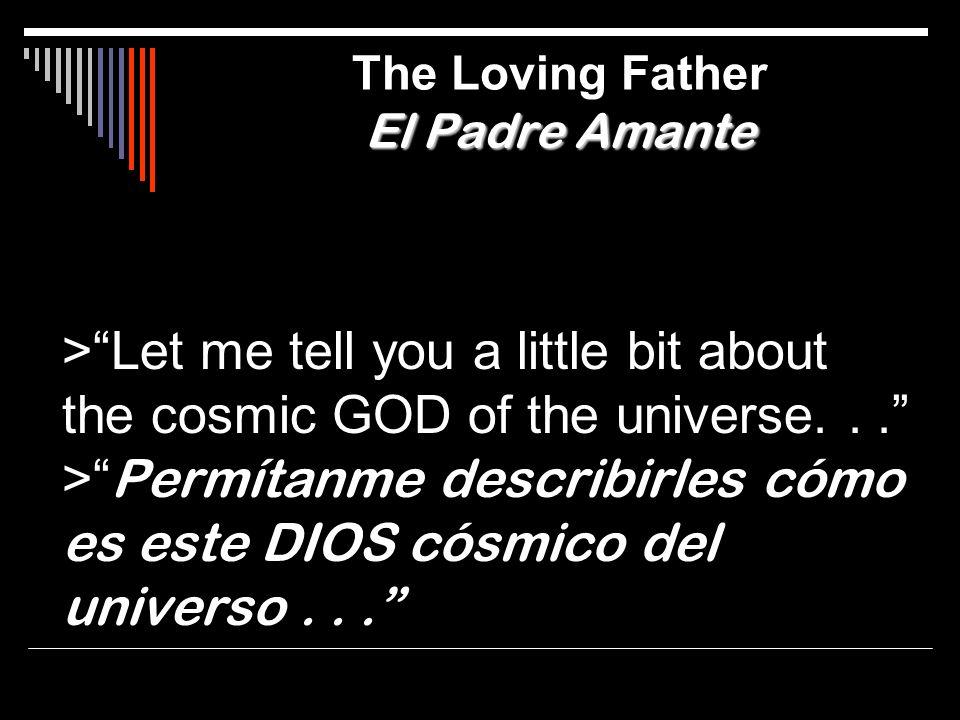 >Let me tell you a little bit about the cosmic GOD of the universe... > Permítanme describirles cómo es este DIOS cósmico del universo... El Padre Ama