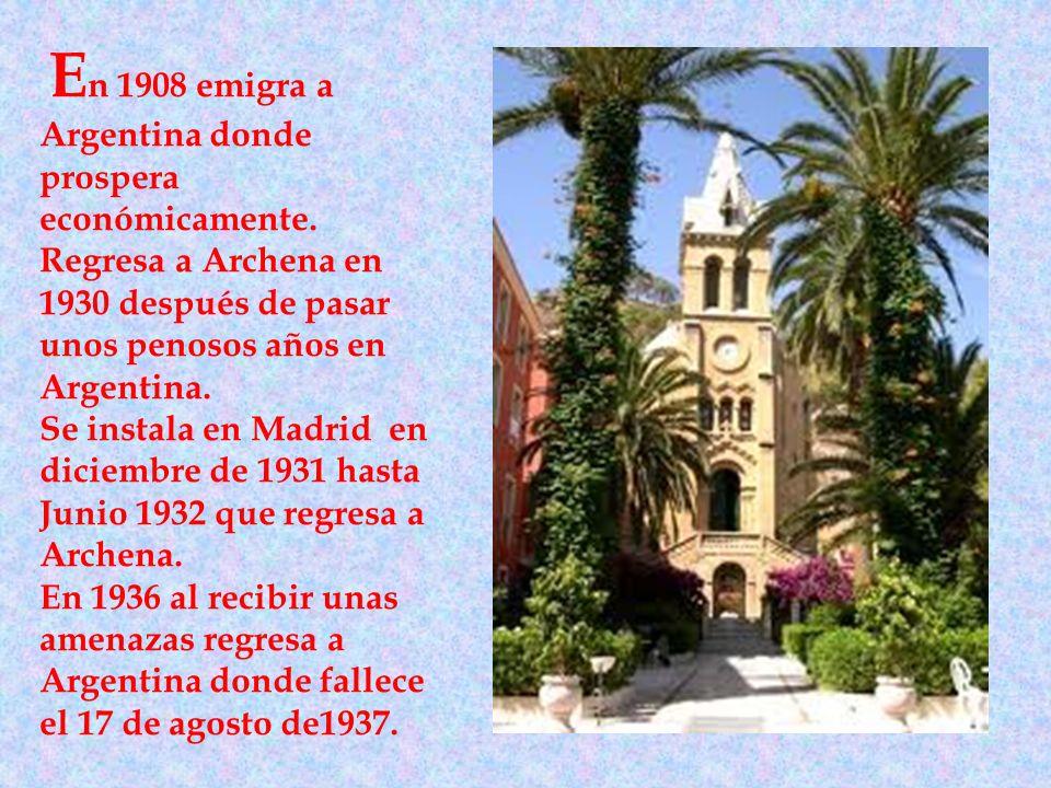 E n 1908 emigra a Argentina donde prospera económicamente. Regresa a Archena en 1930 después de pasar unos penosos años en Argentina. Se instala en Ma