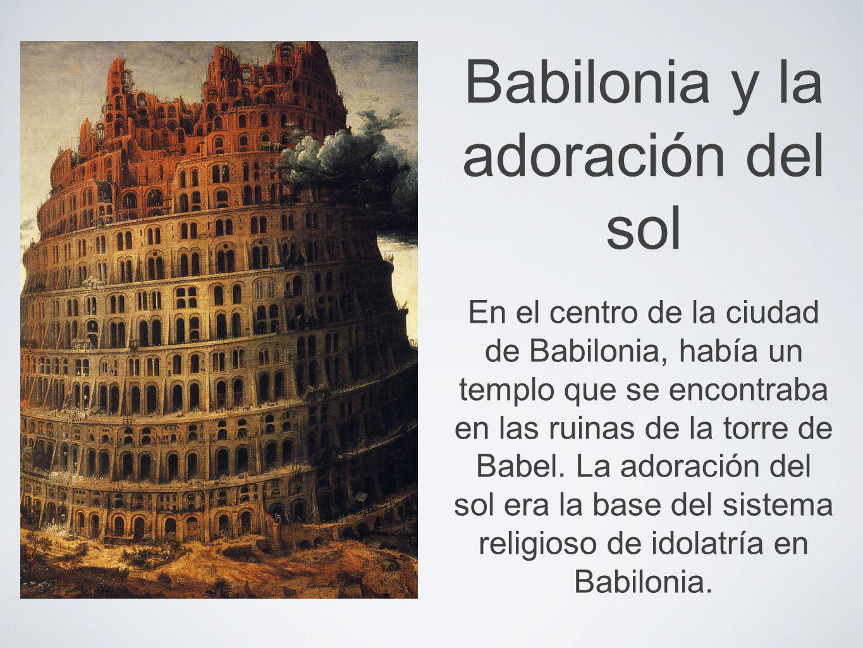 Babilonia y la adoración del sol En el centro de la ciudad de Babilonia, había un templo que se encontraba en las ruinas de la torre de Babel. La ador
