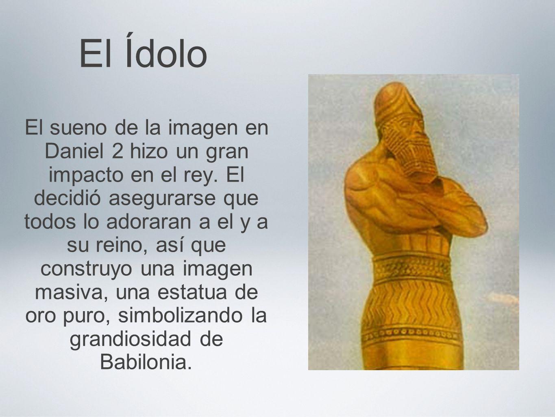 El Ídolo El sueno de la imagen en Daniel 2 hizo un gran impacto en el rey. El decidió asegurarse que todos lo adoraran a el y a su reino, así que cons