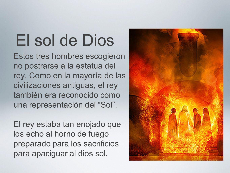 El sol de Dios Estos tres hombres escogieron no postrarse a la estatua del rey. Como en la mayoría de las civilizaciones antiguas, el rey también era