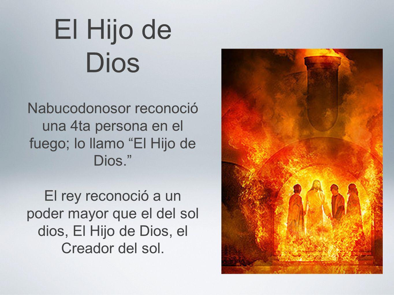 El Hijo de Dios Nabucodonosor reconoció una 4ta persona en el fuego; lo llamo El Hijo de Dios. El rey reconoció a un poder mayor que el del sol dios,
