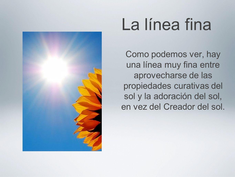 La línea fina Como podemos ver, hay una línea muy fina entre aprovecharse de las propiedades curativas del sol y la adoración del sol, en vez del Crea