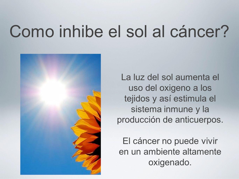 Como inhibe el sol al cáncer? La luz del sol aumenta el uso del oxigeno a los tejidos y así estimula el sistema inmune y la producción de anticuerpos.