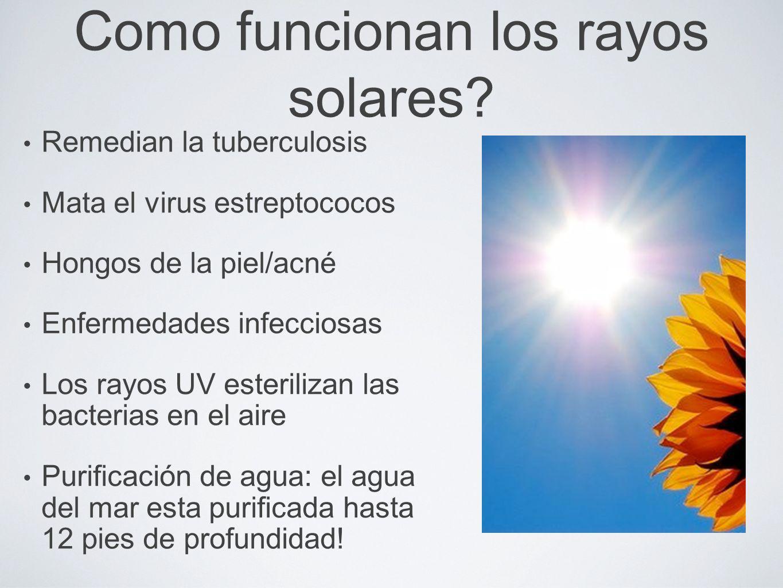 Como funcionan los rayos solares? Remedian la tuberculosis Mata el virus estreptococos Hongos de la piel/acné Enfermedades infecciosas Los rayos UV es