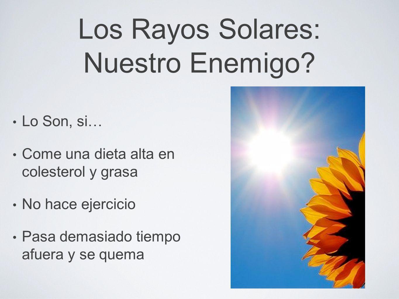 Los Rayos Solares: Nuestro Enemigo? Lo Son, si… Come una dieta alta en colesterol y grasa No hace ejercicio Pasa demasiado tiempo afuera y se quema