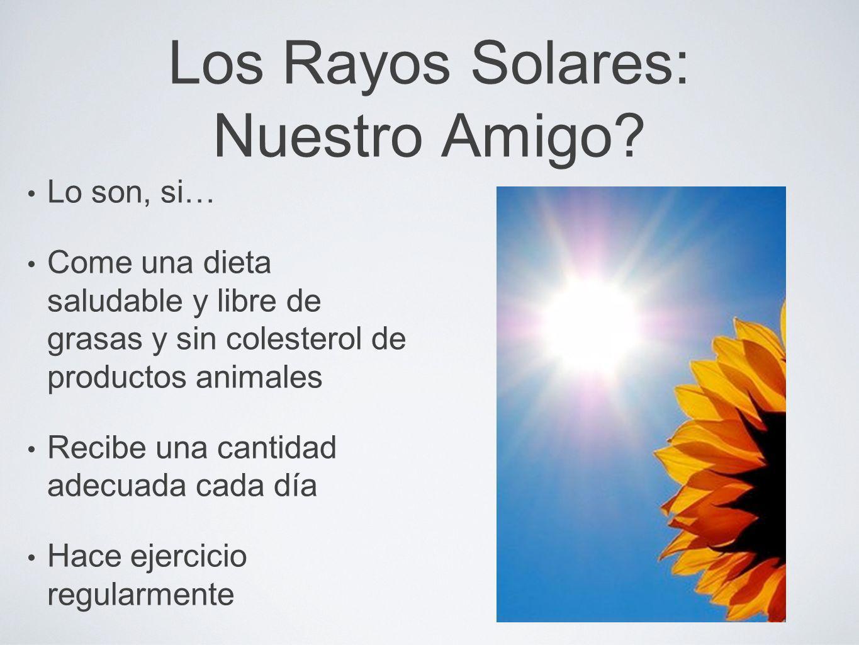 Los Rayos Solares: Nuestro Amigo? Lo son, si… Come una dieta saludable y libre de grasas y sin colesterol de productos animales Recibe una cantidad ad