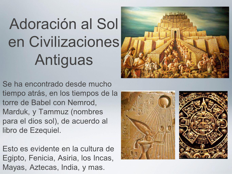 Adoración al Sol en Civilizaciones Antiguas Se ha encontrado desde mucho tiempo atrás, en los tiempos de la torre de Babel con Nemrod, Marduk, y Tammu