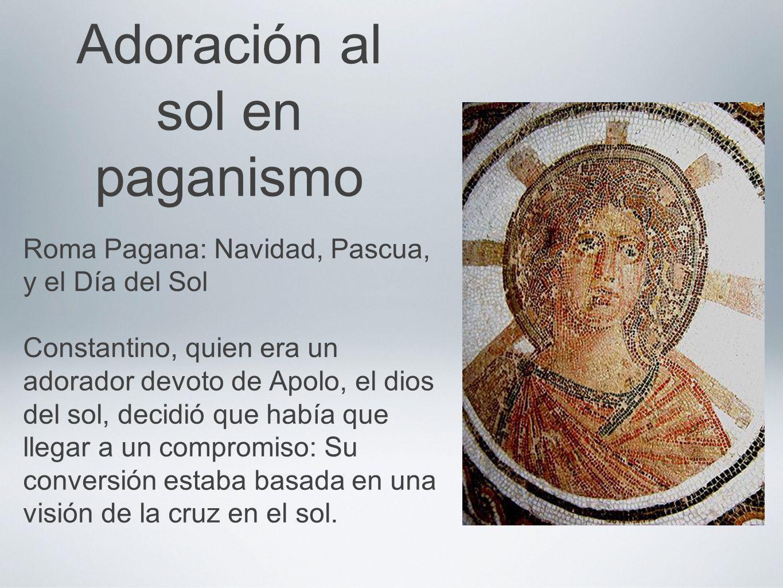 Adoración al sol en paganismo Roma Pagana: Navidad, Pascua, y el Día del Sol Constantino, quien era un adorador devoto de Apolo, el dios del sol, deci