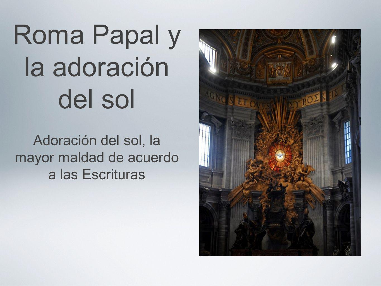 Roma Papal y la adoración del sol Adoración del sol, la mayor maldad de acuerdo a las Escrituras