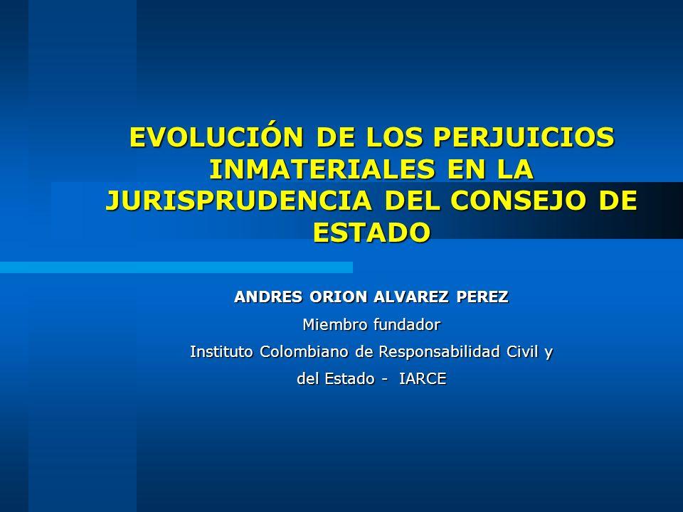 EVOLUCIÓN DE LOS PERJUICIOS INMATERIALES EN LA JURISPRUDENCIA DEL CONSEJO DE ESTADO ANDRES ORION ALVAREZ PEREZ Miembro fundador Instituto Colombiano d