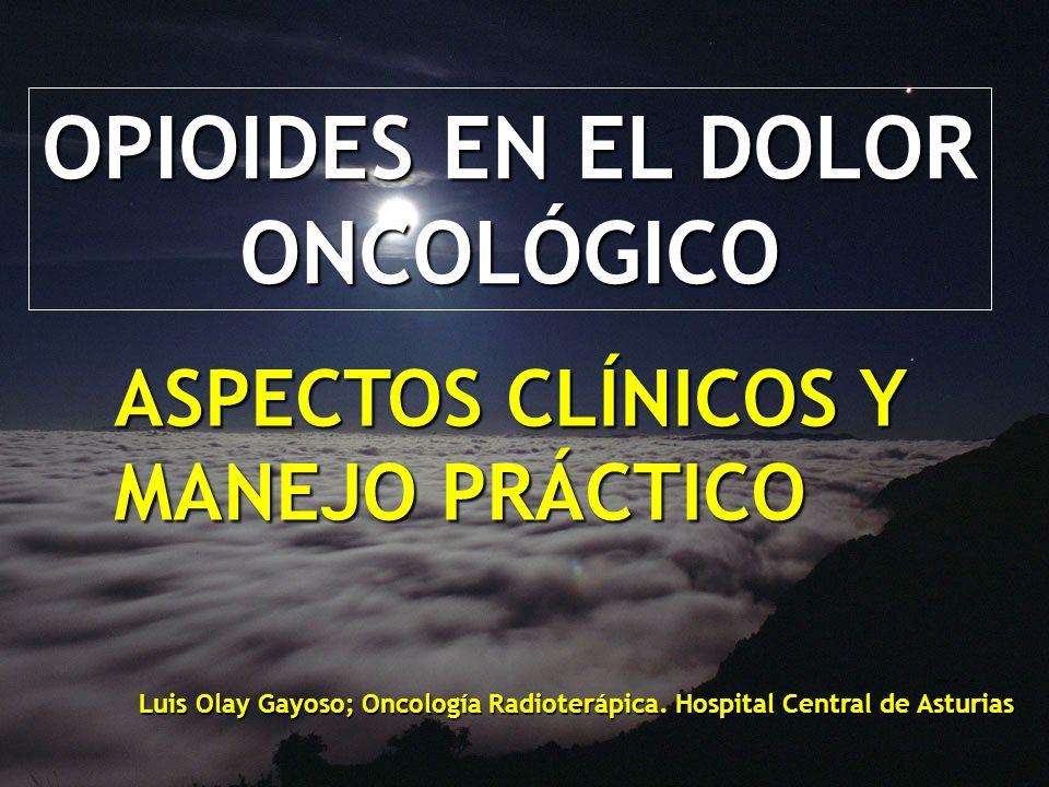 OPIOIDES EN EL DOLOR ONCOLÓGICO ASPECTOS CLÍNICOS Y MANEJO PRÁCTICO Luis Olay Gayoso; Oncología Radioterápica. Hospital Central de Asturias
