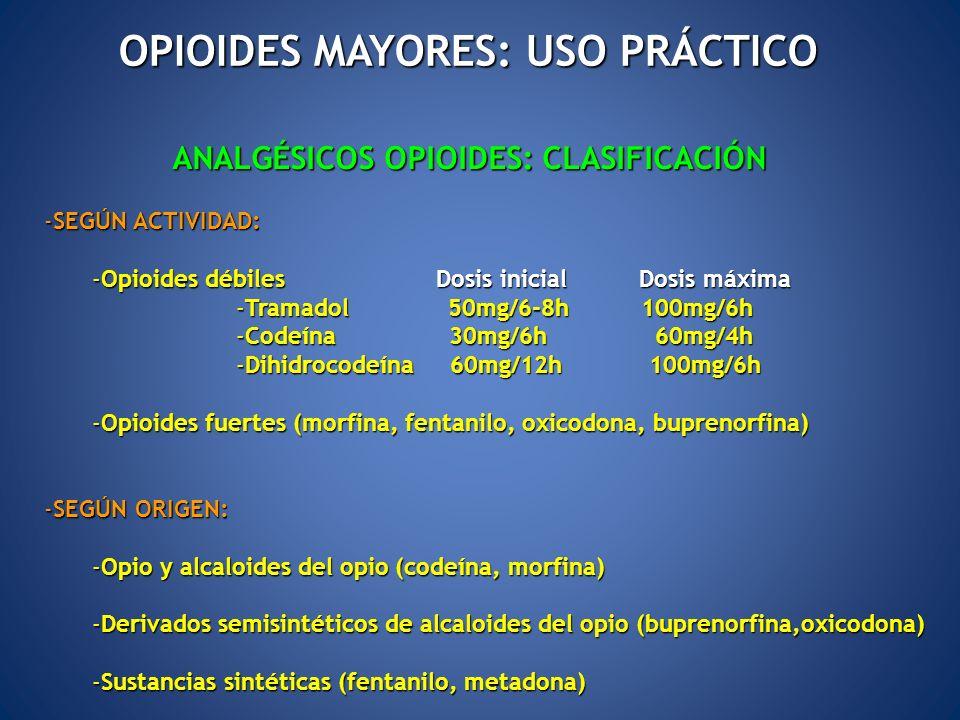 ANALGÉSICOS OPIOIDES: CLASIFICACIÓN -SEGÚN ACTIVIDAD: -Opioides débiles Dosis inicial Dosis máxima -Tramadol 50mg/6-8h 100mg/6h -Codeína 30mg/6h 60mg/