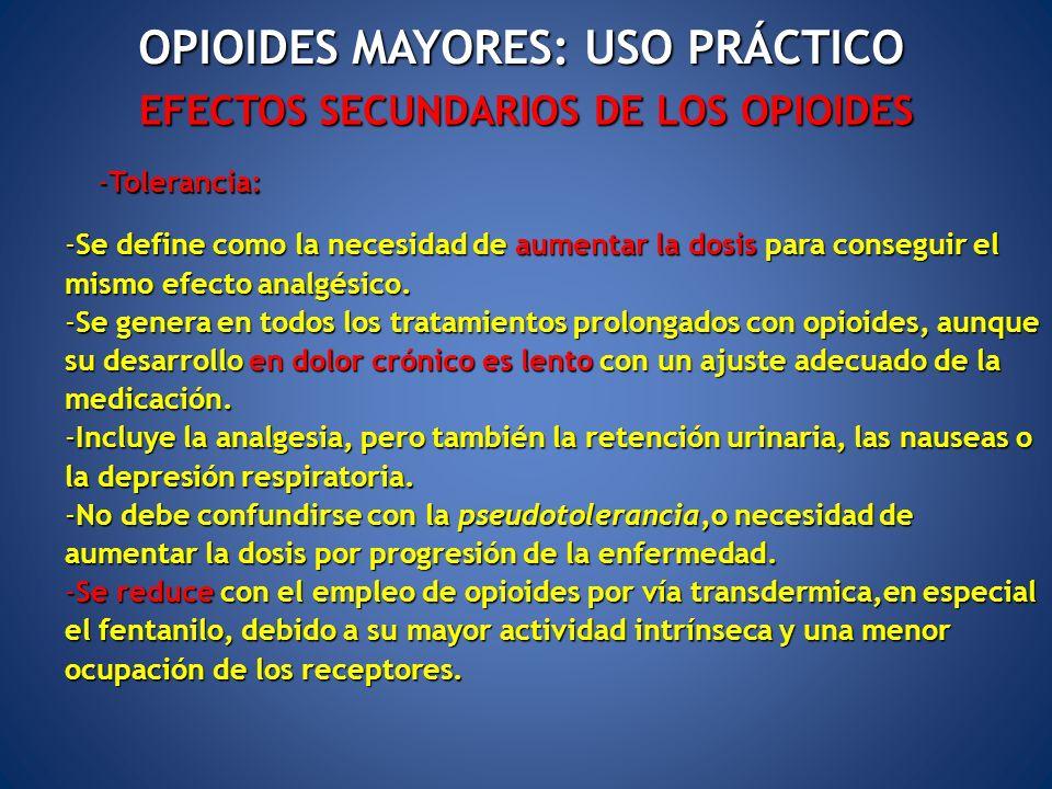 EFECTOS SECUNDARIOS DE LOS OPIOIDES -Tolerancia: OPIOIDES MAYORES: USO PRÁCTICO -Se define como la necesidad de aumentar la dosis para conseguir el mi