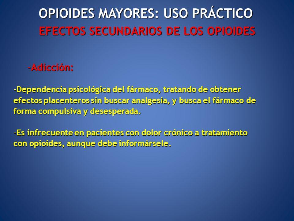 EFECTOS SECUNDARIOS DE LOS OPIOIDES OPIOIDES MAYORES: USO PRÁCTICO -Adicción: -Dependencia psicológica del fármaco, tratando de obtener efectos placen