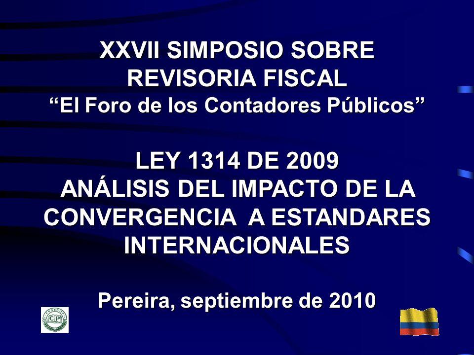 XXVII SIMPOSIO SOBRE REVISORIA FISCAL El Foro de los Contadores Públicos LEY 1314 DE 2009 ANÁLISIS DEL IMPACTO DE LA CONVERGENCIA A ESTANDARES INTERNA