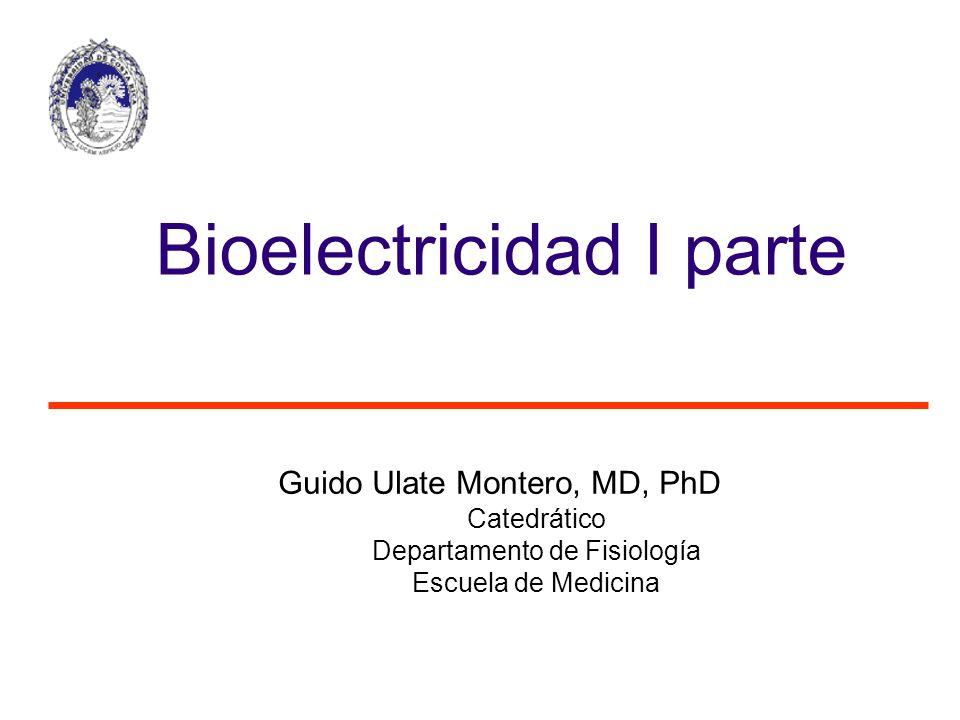 Guido Ulate Montero, MD, PhD Catedrático Departamento de Fisiología Escuela de Medicina Bioelectricidad I parte