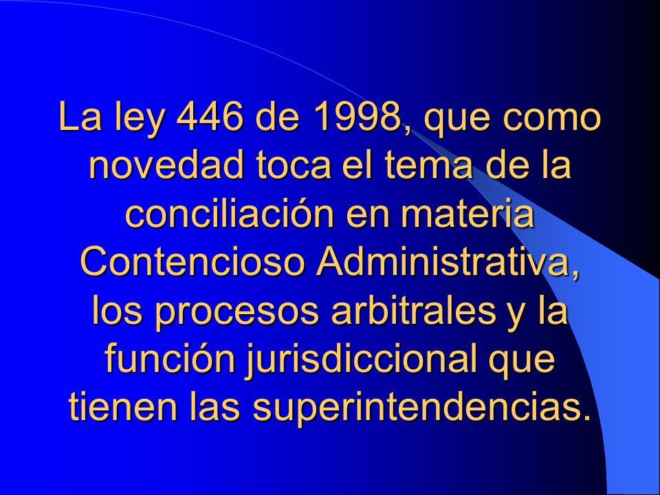 La ley 446 de 1998, que como novedad toca el tema de la conciliación en materia Contencioso Administrativa, los procesos arbitrales y la función juris