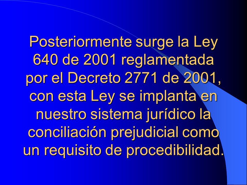 Posteriormente surge la Ley 640 de 2001 reglamentada por el Decreto 2771 de 2001, con esta Ley se implanta en nuestro sistema jurídico la conciliación