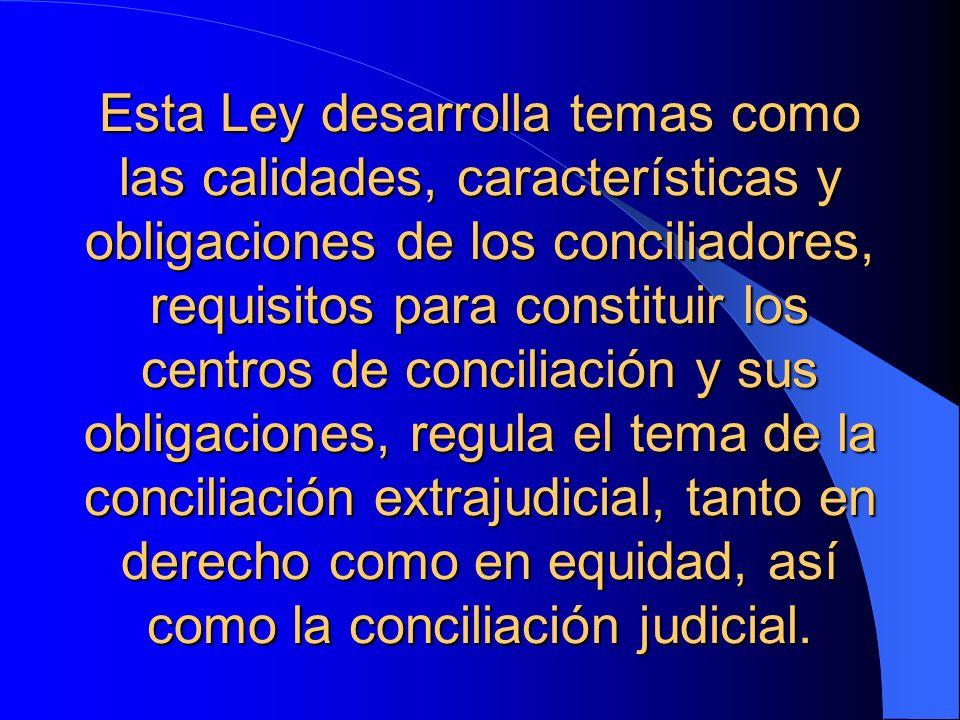 Esta Ley desarrolla temas como las calidades, características y obligaciones de los conciliadores, requisitos para constituir los centros de conciliac
