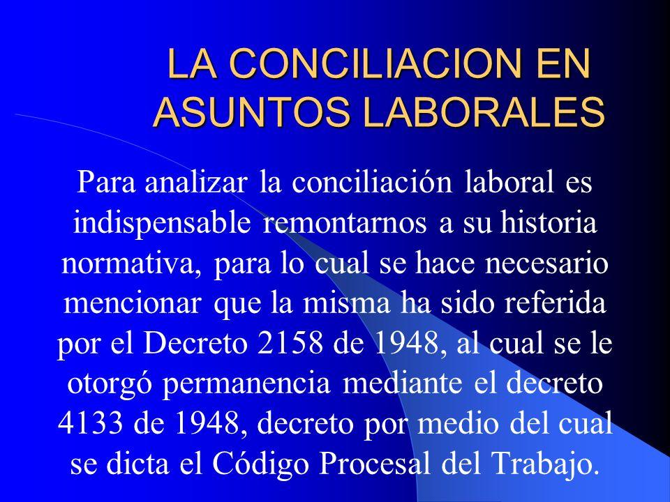 LA CONCILIACION EN ASUNTOS LABORALES Para analizar la conciliación laboral es indispensable remontarnos a su historia normativa, para lo cual se hace